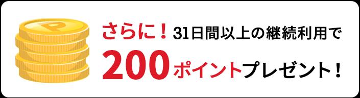 さらに!31日間以上の継続利用で200ポイントプレゼント!