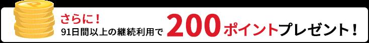 さらに!91日間以上の継続利用で200ポイントプレゼント!